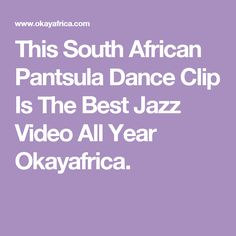 This South African Pantsula Dance Clip Is The Best Jazz Video All Year Okayafrica.