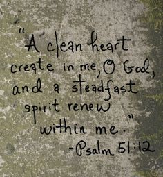 """""""A clean heart create in me, O God, and a steadfast spirit renew within me."""" Psalm 51:12"""