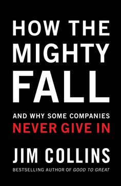 How the Mighty Fall: And Why Some Companies Never Give In: Jim Collins