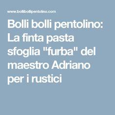 """Bolli bolli pentolino: La finta pasta sfoglia """"furba"""" del maestro Adriano per i rustici"""