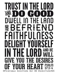 PSALM 37:3-4 -Delight yourself in the Lord and He will give you the desires of your heart.