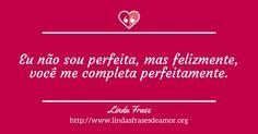Eu não sou perfeita, mas felizmente, você me completa perfeitamente. http://www.lindasfrasesdeamor.org/mensagens/amor/namorado