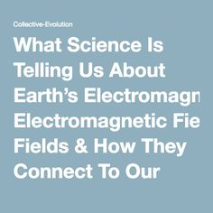 What Science Is Telling Us About Earth's Electromagnetic Fields & How They Connect To Our Own | Collective-Evolution