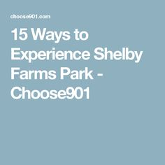 15 Ways to Experience Shelby Farms Park - Choose901