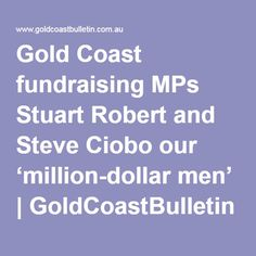 """Gold Coast fundraising MPs Stuart Robert and Steve Ciobo our 'million-dollar men'  GOLD Coast MPs Stuart Robert and Steve Ciobo are """"the million-dollar men"""" who use little-known fundraising vehicles to deliver the biggest election war chest for the LNP in Queensland.  So hidden are the donations to the Fadden and Moncrieff MPs it is impossible for the entire money trail to be traced through party disclosure returns to the Australian and State electoral commissions."""