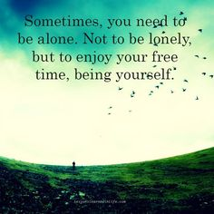 sometimes, you need to be alone. not to be lonely, but to enjoy your free time, being yourself.