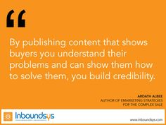 By publishing content that shows  buyers you understand their  problems and can show them how  to solve them, you build credibility.  www.inboundsys.com
