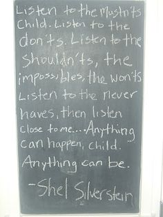 Shel Silverstein again.  Listen to the Mustn'ts from Where the Sidewalk Ends is one of my favorite poems.  As a child it created a lot of wonder for me in what the future could hold and I often recite the last two lines to myself when I need some encouragement as an adult.