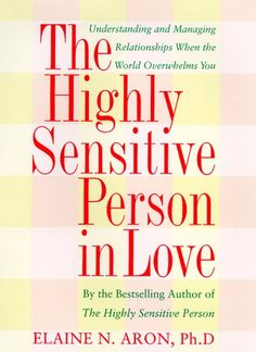 The Highly Sensitive Person in Love: How Your Relationships Can Thrive When the World Overwhelms You by Elaine N. Aron