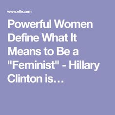 """Powerful Women Define What It Means to Be a """"Feminist"""" - Hillary Clinton is…"""