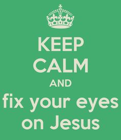 Google Image Result for http://www.hopeflourishes.com/wp-content/uploads/2012/12/keep-calm-and-fix-your-eyes-on-jesus.jpg