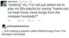 "*sobbing* ""My 11 year old just asked me to play my 80s playlist by saying ""Mama can we hear those weird songs from the nineteen hundreds?"" ""...brb making a playlist called Weird Songs From The Nineteen Hundreds"""