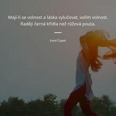 Mají-li se volnost a láska vylučovat, volím volnost. Raději černá křídla než růžová pouta. - Karel Čapek #láska #volno The Words, I Am Alive, Motto, Poetry, Motivation, Quotes, Health, Fitness, Nature