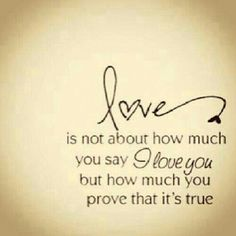love is not about how much you say I love you but how much you prove that it's true.