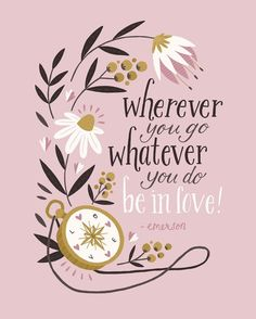 Wherever you go, whatever you do...be in love!