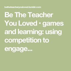 Be The Teacher You Loved • games and learning: using competition to engage...