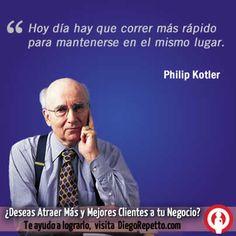 Hoy día hay que correr más rapido para mantenerse en el mismo lugar. Philip Kotler