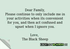 <snark> Dear Family, Please continue to only include me in your activities when its convenient for you, and then act confused and upset when I ignore you. Love, The Black Sheep Family Hurt Quotes, Quotes To Live By, Broken Family Quotes, Meaningful Quotes, Black Sheep Of The Family, All Family, Toxic Family, People Quotes, True Quotes