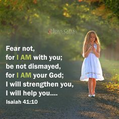 Fear not, for I am with you; be not dismayed, for I am your God; I will strengthen you, I will help you.... Isaiah 41:10