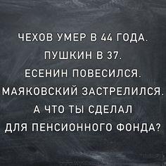 Чехов умер в 44 года. Пушкин в 37. Есенин повесился. Маяковский застрелился. А что ты сделал для Пенсионного Фонда?