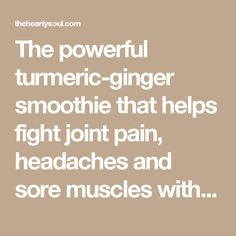 The powerful turmeric-ginger smoothie that helps fight joint pain, headaches and sore muscles with every sip : The Hearty Soul