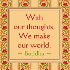 with our thoughts, we make our world
