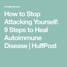 How to Stop Attacking Yourself: 9 Steps to Heal Autoimmune Disease | HuffPost