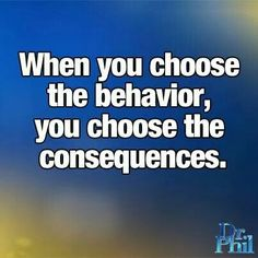When you choose the behavior, you choose the consequences.