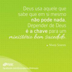 """""""Deus usa aquele que sabe que em si mesmo não pode nada. Depender de Deus é a chave para um ministério bem sucedido."""" {Nivea Soares}"""