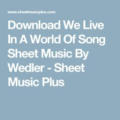 Download We Live In A World Of Song Sheet Music By Wedler - Sheet Music Plus