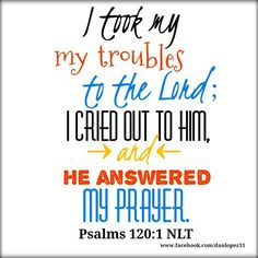 I took my troubles to the lord ; I cried out to him, and he answered my prayer. Psalms 120:1 NLT