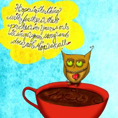 """Somedays we all need a cup of #hope. Inspired by birds that sing and owls that perch, hope is there. """"Hope is the thing with feathers that perches in your soul, it sings YOUR song and does not stop at all."""" What my #Coffee says to me, May 14, hope floats, drink your life in and share this caffeinated creativity, """"whoooo"""" knows perhaps someone needs a little hope today :) Cheers.     (What my Coffee says to me is a daily, illustrated coffee infused series created by @Jennifer R. Cook)"""