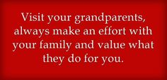 Visit your grandparents, always make an effort with your family...