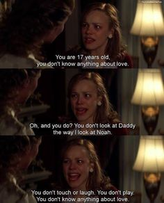 You are 17 years old, you don't know anything about love. Oh, and you do? You don't look at daddy the way I look at Noah. You don't touch or laugh. You don't play. You don't know anything about love. Love quotes on PictureQuotes.com.
