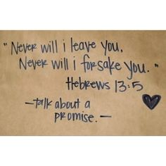 *NEVER WILL I LEAVE YOU, NEVER WILL I FORSAKE YOU.  Hebrews 13:5