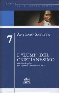 """I """"lumi"""" del cristianesimo : fonti teologiche nell'opera di Giambattista Vico / Antonio Sabetta"""