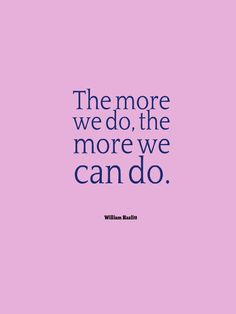 """The more we do, the more we can do.""  -William Hazlitt"