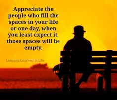 appreciate the people who fill the space in your life or one day, when you least expect it, those spaces will be empty.