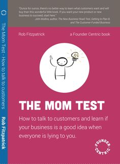 The Mom Test: How to talk to customers & learn if your business is a good idea when everyone is lying to you by Anonymous