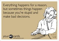 Everything happens for a reason, but sometimes things happen because you're stupid and make bad decisions.