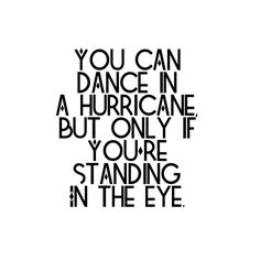 you can dance in a hurricane, but only if you're standing in the eye. - brandi carlile