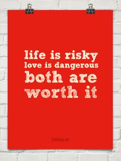 Life is risky love is dangerous both are  worth it #549
