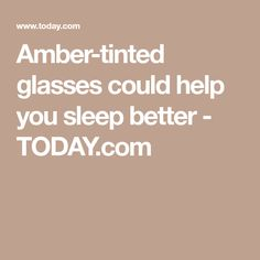 03260f0770 Amber-tinted glasses could help you sleep better - TODAY.com Sleep Better