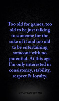Too old for games, too old to be just talking to someone for the sake of it and too old to be entertaining someone with no potential. At this age I'm only interested in consistency, stability, respect & loyalty. Positive Quotes, Motivational Quotes, Inspirational Quotes, The Words, Wisdom Quotes, Quotes To Live By, Game Quotes, Mind Games Quotes, Playing Games Quotes