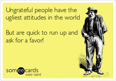 Ungrateful people have the ugliest attitudes in the world but are quick to run up and ask for a favor! or more money.