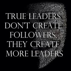 True leaders don't create followers   True Leaders Don't Create Followers. At times we look to someone else for answers. But in the end our answers lie within ourselves to prove that we actually are intended and created to be leaders in all that we do! By this understanding, our lives are suppose to birth forth leaders with great attributes of God's Kingdom! From Generation to Generation!