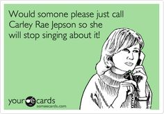 Would somone please just call Carley Rae Jepson so she will stop singing about it!