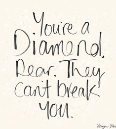 You're a diamond dear, they can't break you