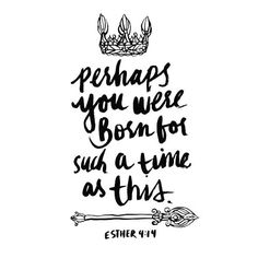 Perhaps you were born for such a time as this.~ Esther 4:14   What a BEAUTIFUL statement!!
