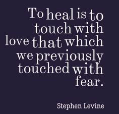 To heal is to touch with love that which we previously touched with fear.
